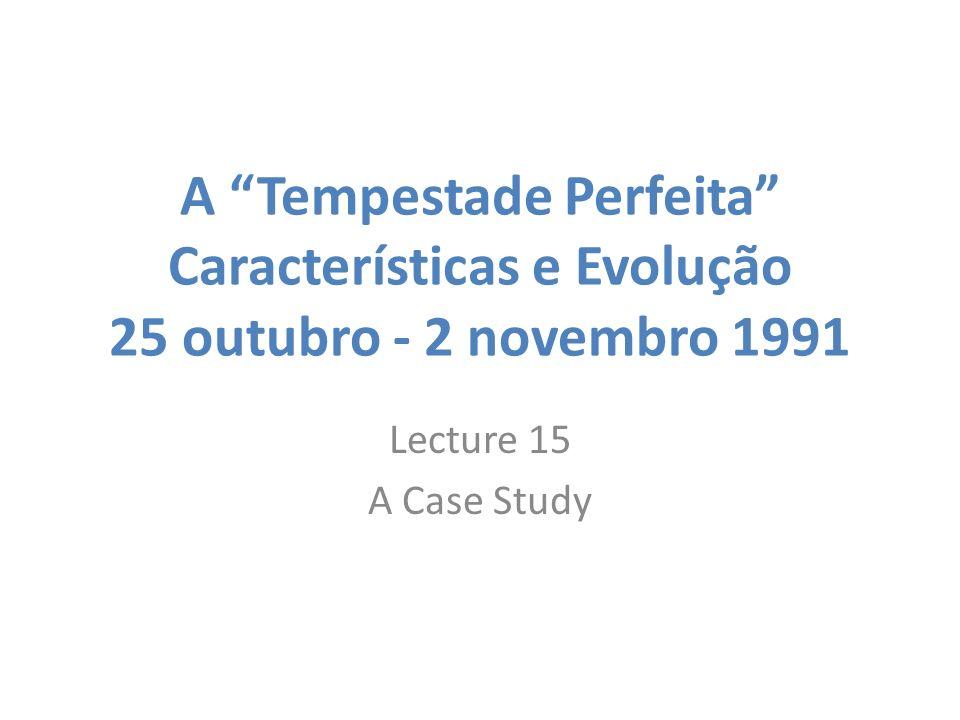 A Tempestade Perfeita Características e Evolução 25 outubro - 2 novembro 1991 Lecture 15 A Case Study