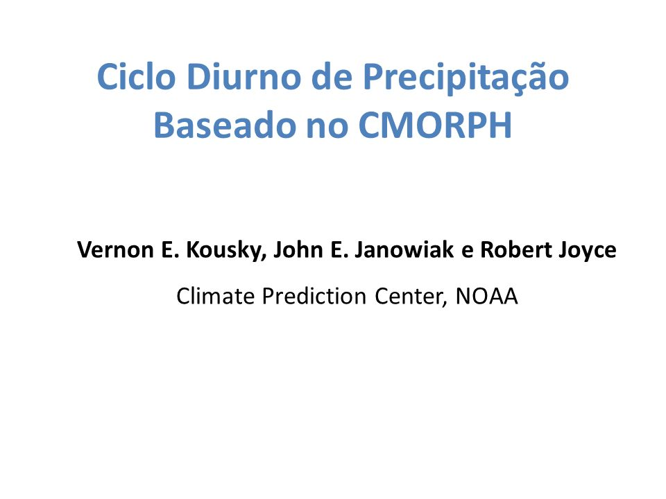 Ciclo Diurno de Precipitação Baseado no CMORPH Vernon E. Kousky, John E. Janowiak e Robert Joyce Climate Prediction Center, NOAA