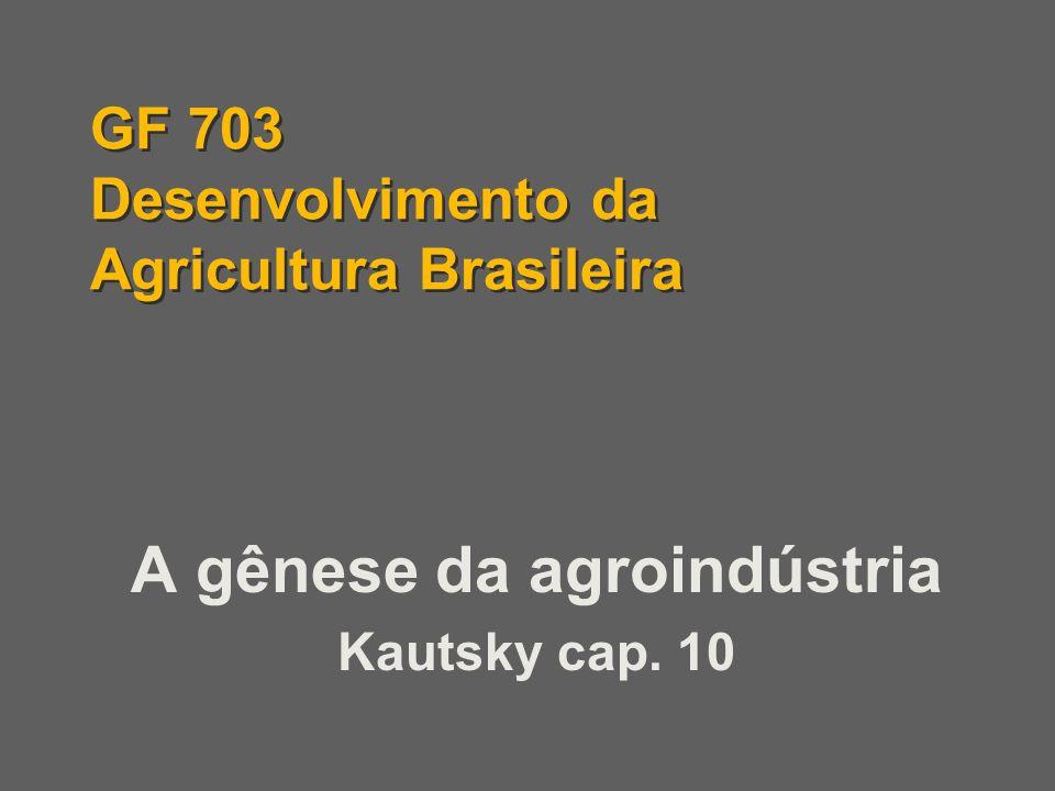 GF 703 Desenvolvimento da Agricultura Brasileira A gênese da agroindústria Kautsky cap. 10