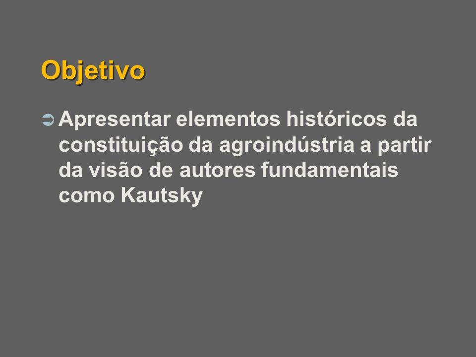 Objetivo Apresentar elementos históricos da constituição da agroindústria a partir da visão de autores fundamentais como Kautsky