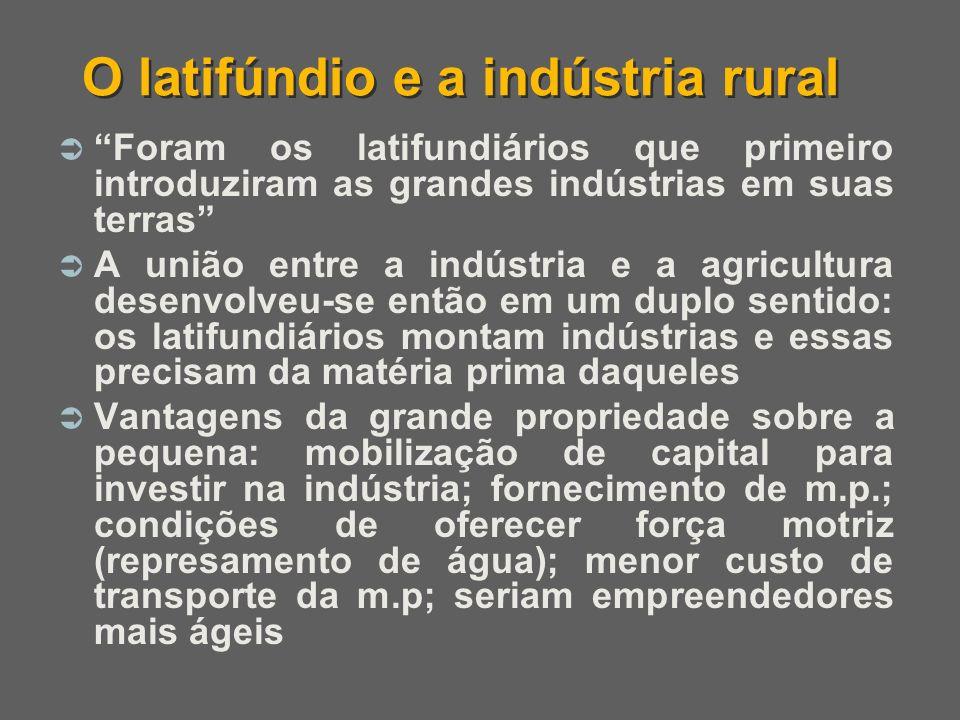 O latifúndio e a indústria rural Foram os latifundiários que primeiro introduziram as grandes indústrias em suas terras A união entre a indústria e a