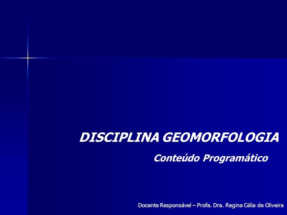 DISCIPLINA GEOMORFOLOGIA Conteúdo Programático Docente Responsável – Profa. Dra. Regina Célia de Oliveira