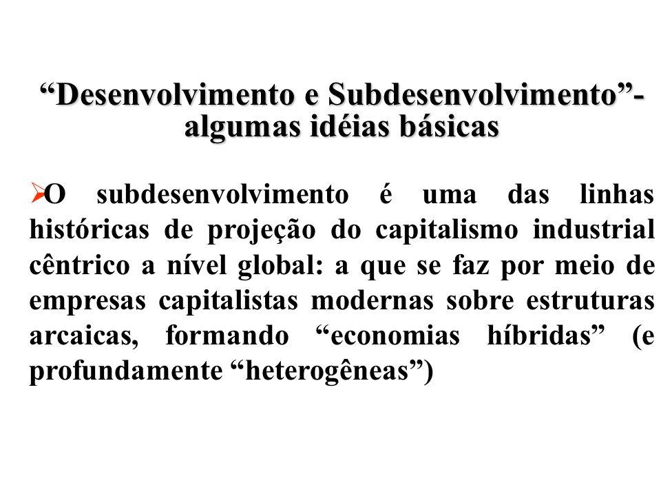 Desenvolvimento e Subdesenvolvimento- algumas idéias básicas O subdesenvolvimento é uma das linhas históricas de projeção do capitalismo industrial cêntrico a nível global: a que se faz por meio de empresas capitalistas modernas sobre estruturas arcaicas, formando economias híbridas (e profundamente heterogêneas)