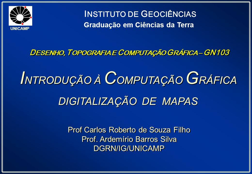 I NTRODUÇÃO À C OMPUTAÇÃO G RÁFICA DIGITALIZAÇÃO DE MAPAS UNICAMP Graduação em Ciências da Terra Prof Carlos Roberto de Souza Filho Prof. Ardemírio Ba