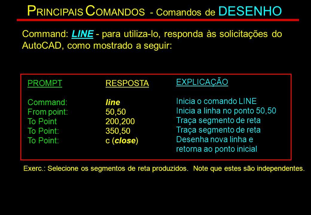 Command: LINE - para utiliza-lo, responda às solicitações do AutoCAD, como mostrado a seguir: PROMPT Command: From point: To Point To Point: RESPOSTA