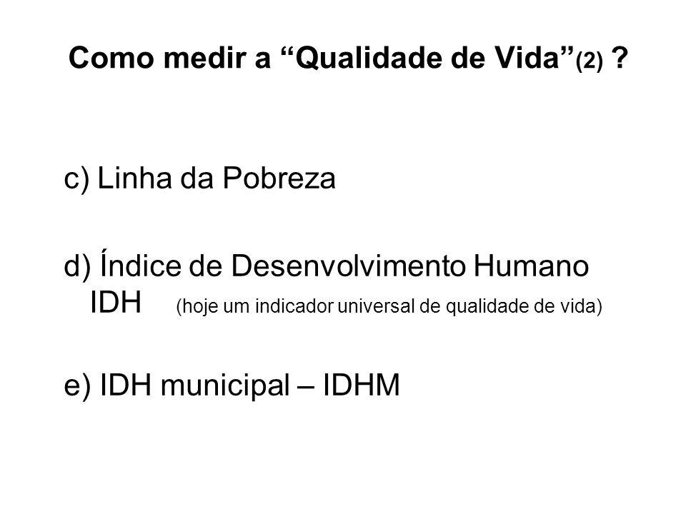 Como medir a Qualidade de Vida (2) ? c) Linha da Pobreza d) Índice de Desenvolvimento Humano IDH (hoje um indicador universal de qualidade de vida) e)
