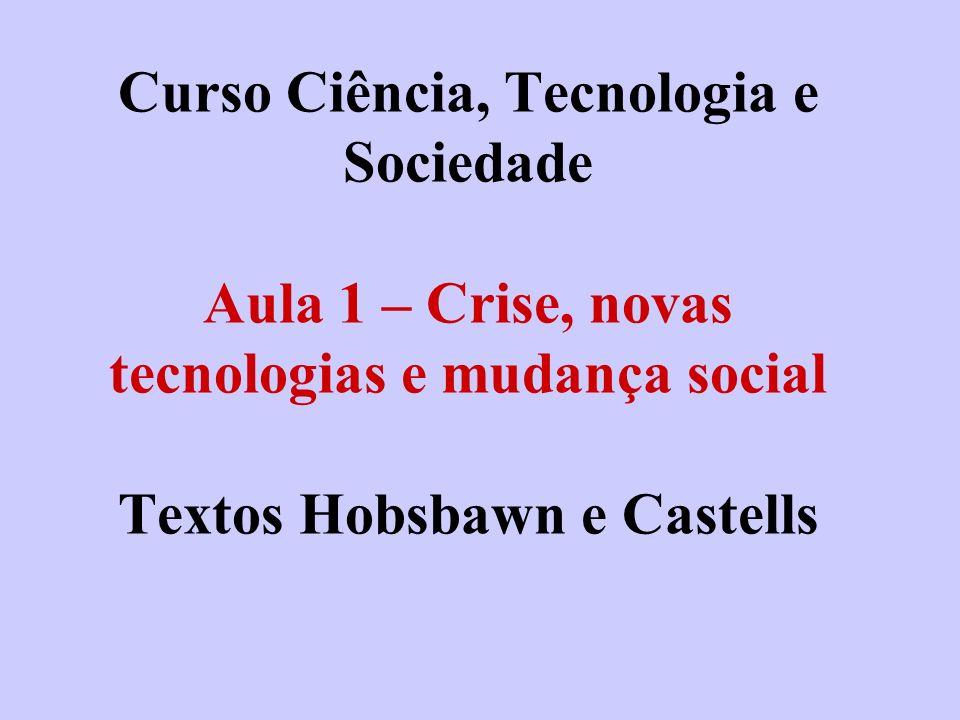 Curso Ciência, Tecnologia e Sociedade Aula 1 – Crise, novas tecnologias e mudança social Textos Hobsbawn e Castells
