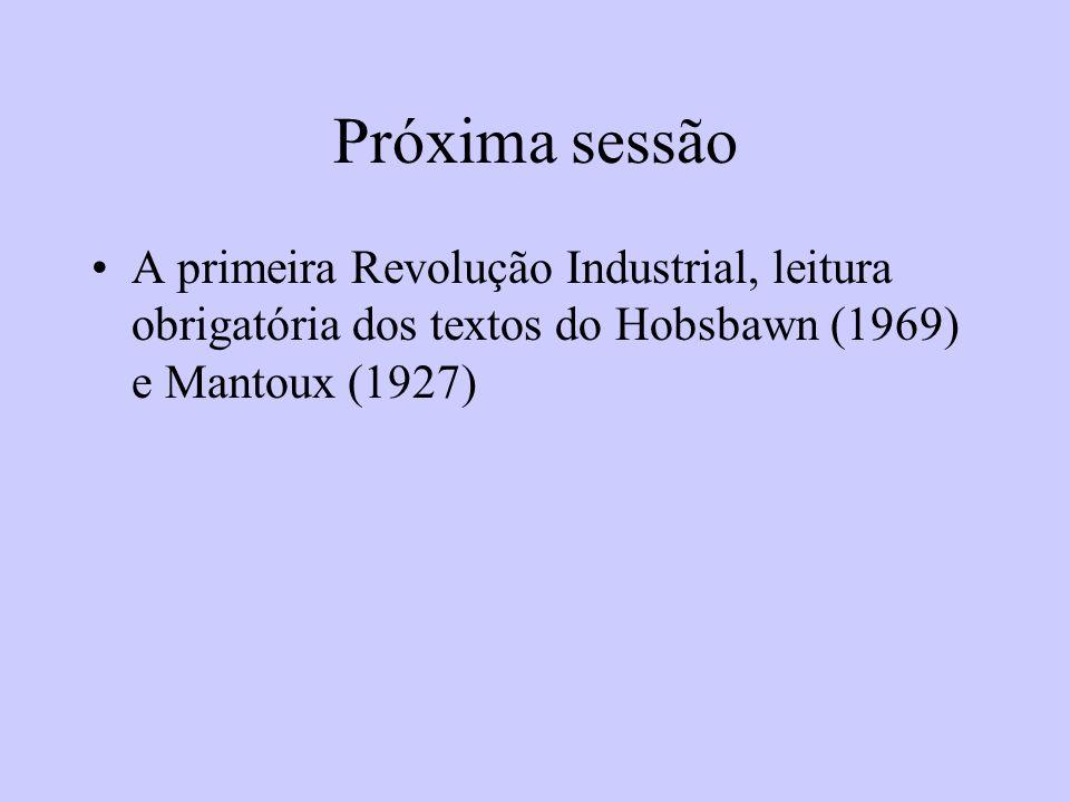 Próxima sessão A primeira Revolução Industrial, leitura obrigatória dos textos do Hobsbawn (1969) e Mantoux (1927)