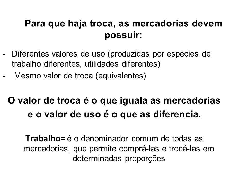 Para que haja troca, as mercadorias devem possuir: -Diferentes valores de uso (produzidas por espécies de trabalho diferentes, utilidades diferentes)