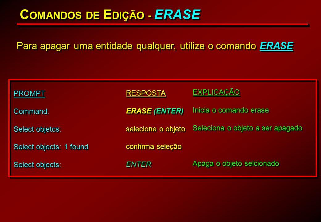 C OMANDOS DE E DIÇÃO - ERASE Para apagar uma entidade qualquer, utilize o comando ERASE PROMPT Command: Select objetcs: Select objects: 1 found Select