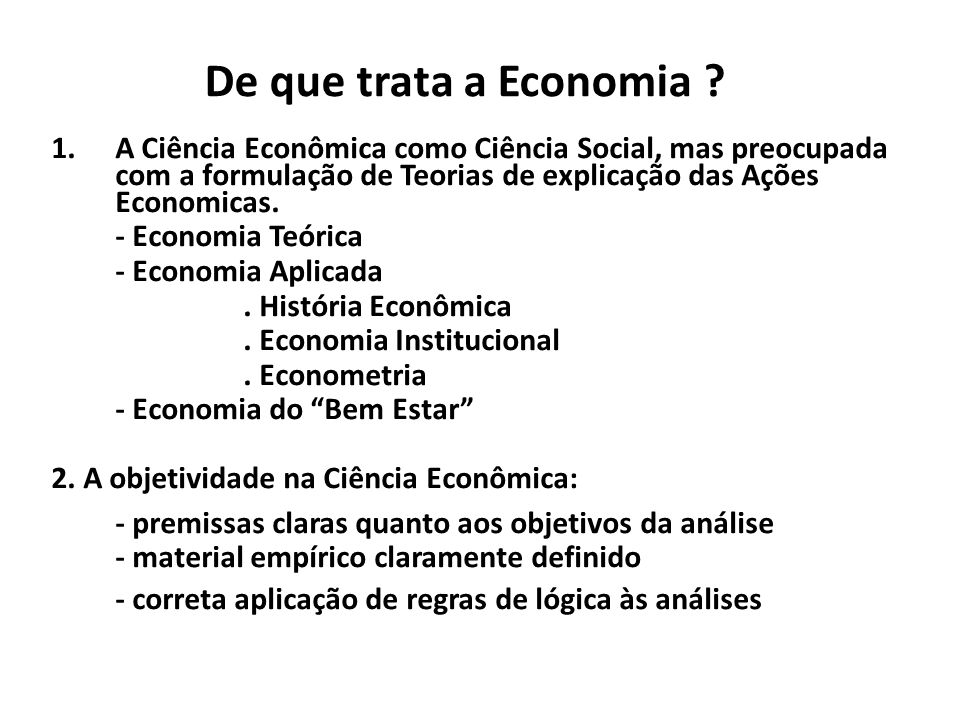 De que trata a Economia ? 1.A Ciência Econômica como Ciência Social, mas preocupada com a formulação de Teorias de explicação das Ações Economicas. -