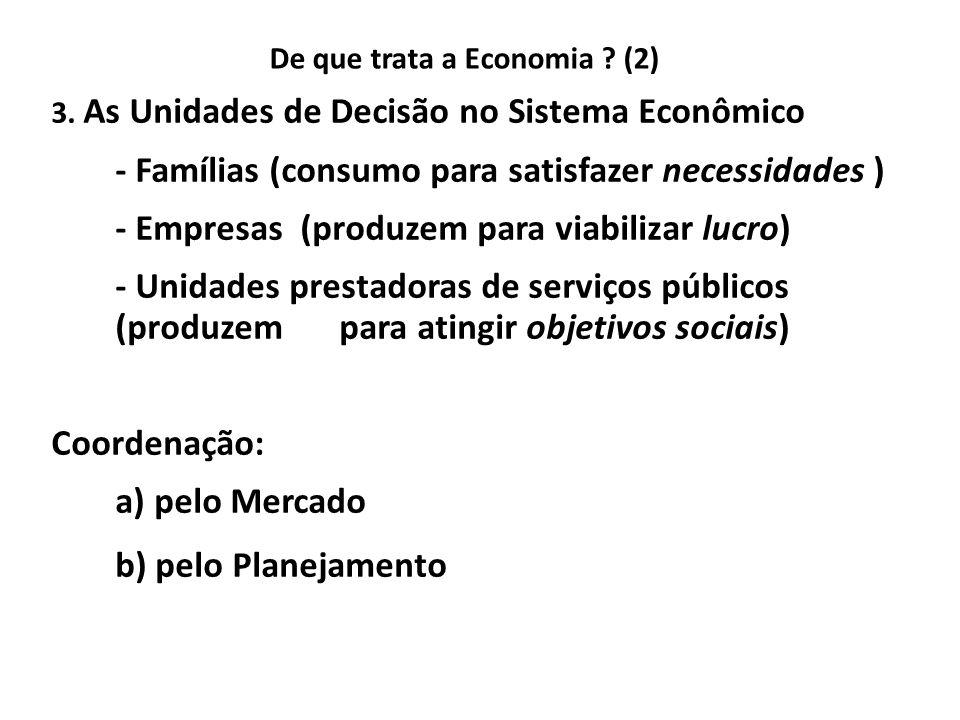 De que trata a Economia ? (2) 3. As Unidades de Decisão no Sistema Econômico - Famílias (consumo para satisfazer necessidades ) - Empresas (produzem p