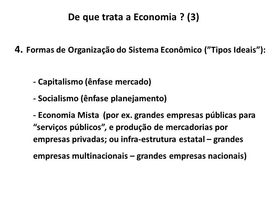 De que trata a Economia ? (3) 4. Formas de Organização do Sistema Econômico (Tipos Ideais): - Capitalismo (ênfase mercado) - Socialismo (ênfase planej
