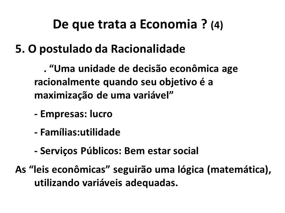 De que trata a Economia ? (4) 5. O postulado da Racionalidade. Uma unidade de decisão econômica age racionalmente quando seu objetivo é a maximização