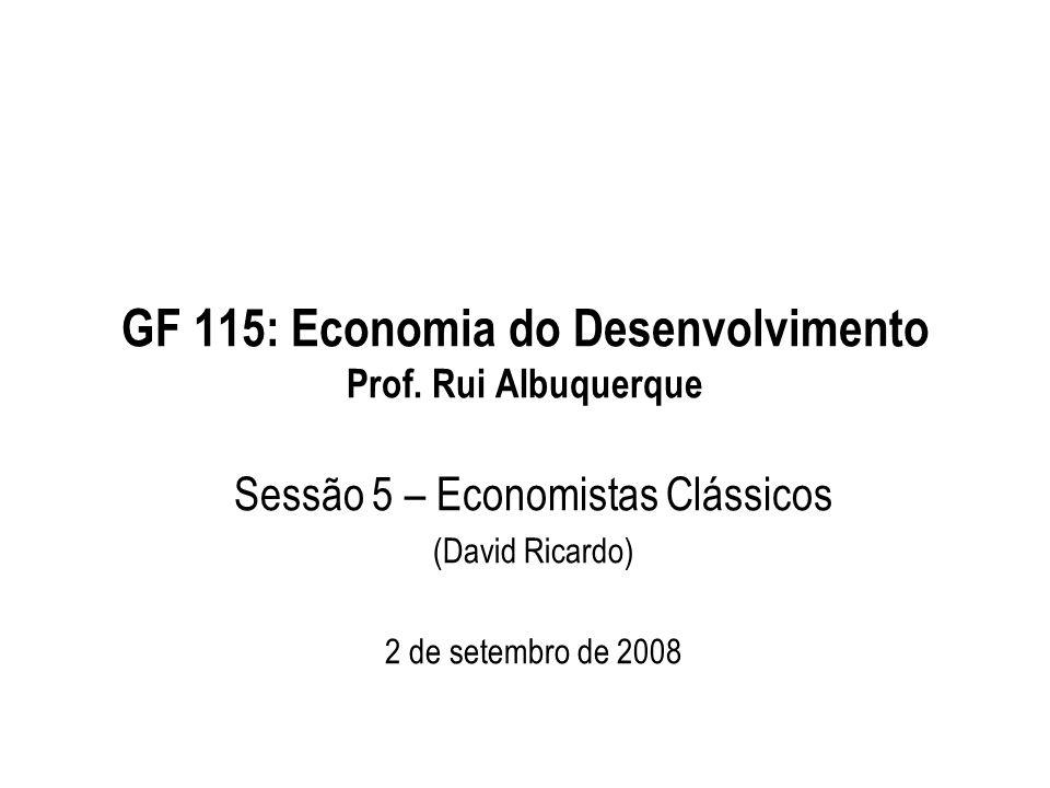 GF 115: Economia do Desenvolvimento Prof. Rui Albuquerque Sessão 5 – Economistas Clássicos (David Ricardo) 2 de setembro de 2008