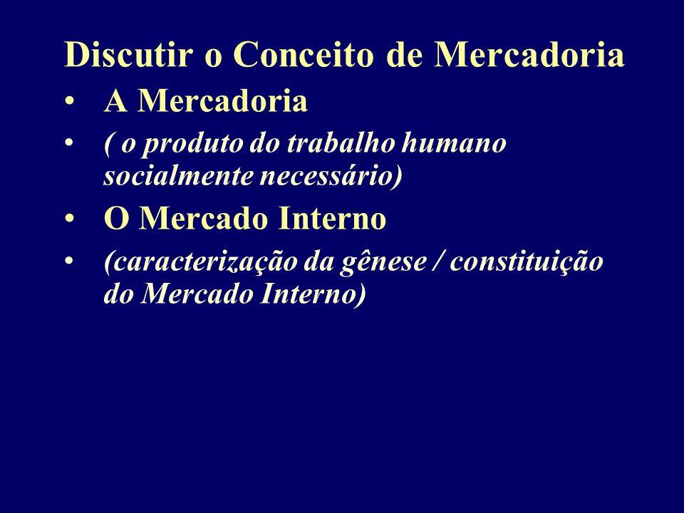 Discutir o Conceito de Mercadoria A Mercadoria ( o produto do trabalho humano socialmente necessário) O Mercado Interno (caracterização da gênese / co