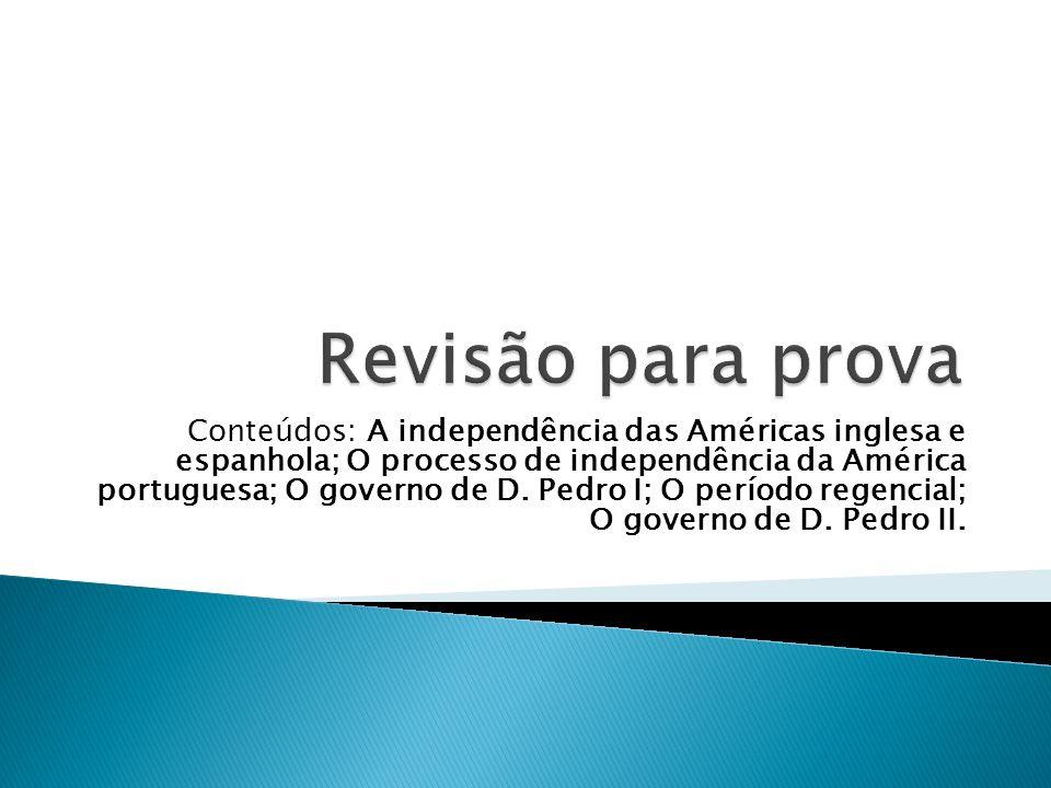 Conteúdos: A independência das Américas inglesa e espanhola; O processo de independência da América portuguesa; O governo de D. Pedro I; O período reg