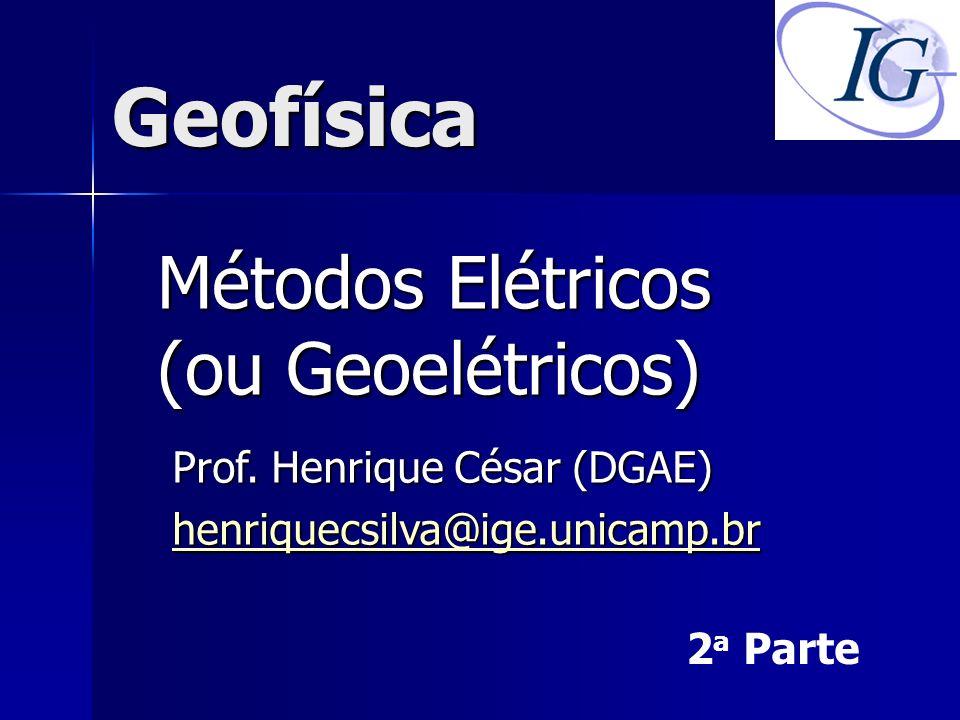 Geofísica Métodos Elétricos (ou Geoelétricos) Prof. Henrique César (DGAE) henriquecsilva@ige.unicamp.br 2 a Parte