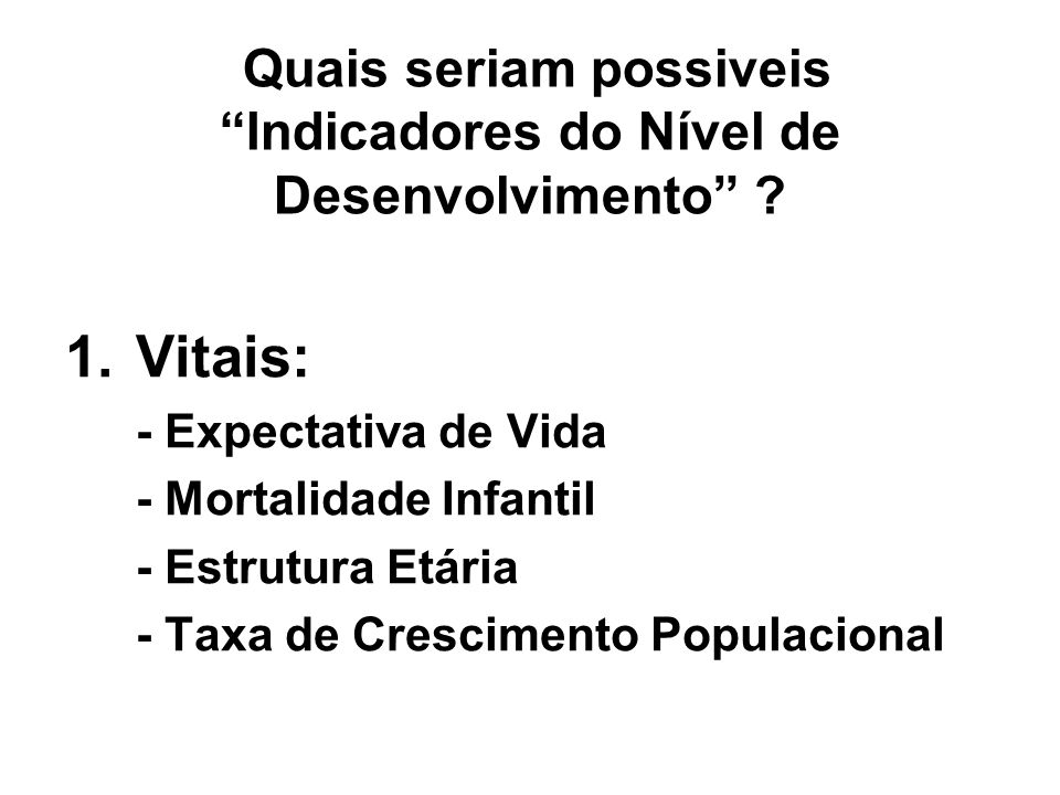 Quais seriam possiveis Indicadores do Nível de Desenvolvimento ? 1.Vitais: - Expectativa de Vida - Mortalidade Infantil - Estrutura Etária - Taxa de C