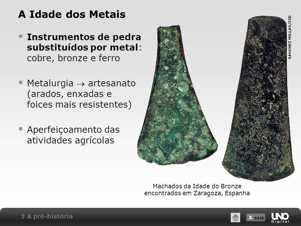 X SAIR A Idade dos Metais Instrumentos de pedra substituídos por metal: cobre, bronze e ferro Metalurgia artesanato (arados, enxadas e foices mais res