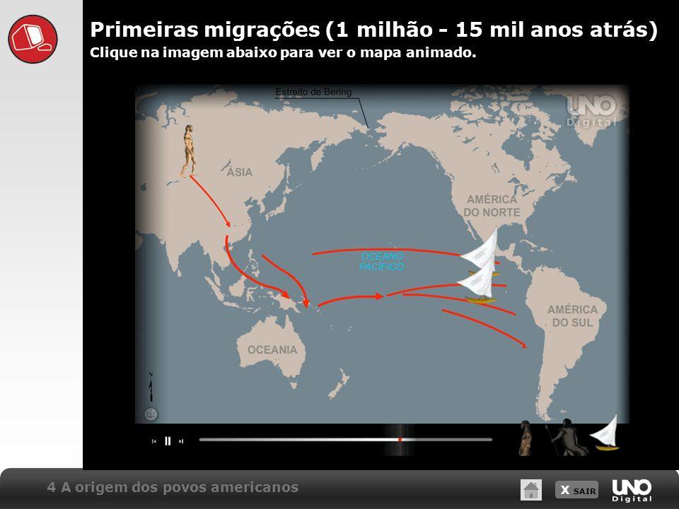 X SAIR Primeiras migrações (1 milhão - 15 mil anos atrás) 4 A origem dos povos americanos Clique na imagem abaixo para ver o mapa animado.