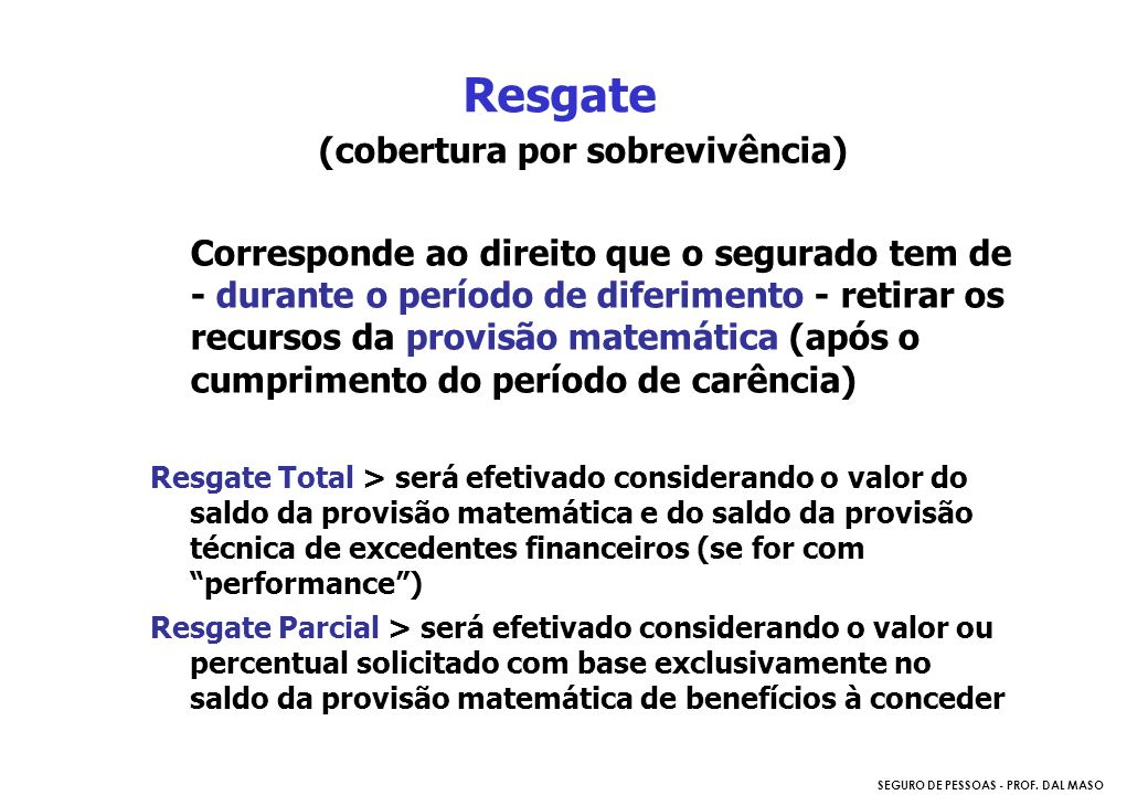 SEGURO DE PESSOAS - PROF. DAL MASO (cobertura por sobrevivência) Corresponde ao direito que o segurado tem de - durante o período de diferimento - ret