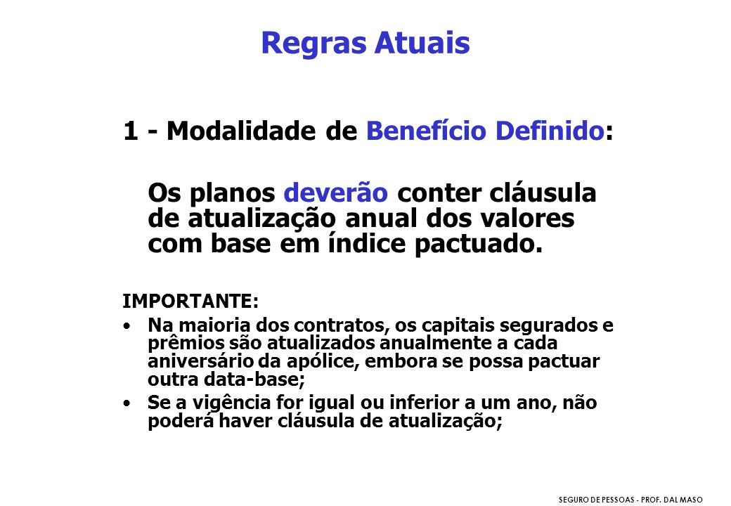 SEGURO DE PESSOAS - PROF. DAL MASO Regras Atuais 1 - Modalidade de Benefício Definido: Os planos deverão conter cláusula de atualização anual dos valo