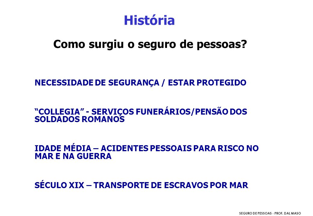 SEGURO DE PESSOAS - PROF. DAL MASO História Como surgiu o seguro de pessoas? NECESSIDADE DE SEGURANÇA / ESTAR PROTEGIDO COLLEGIA - SERVIÇOS FUNERÁRIOS