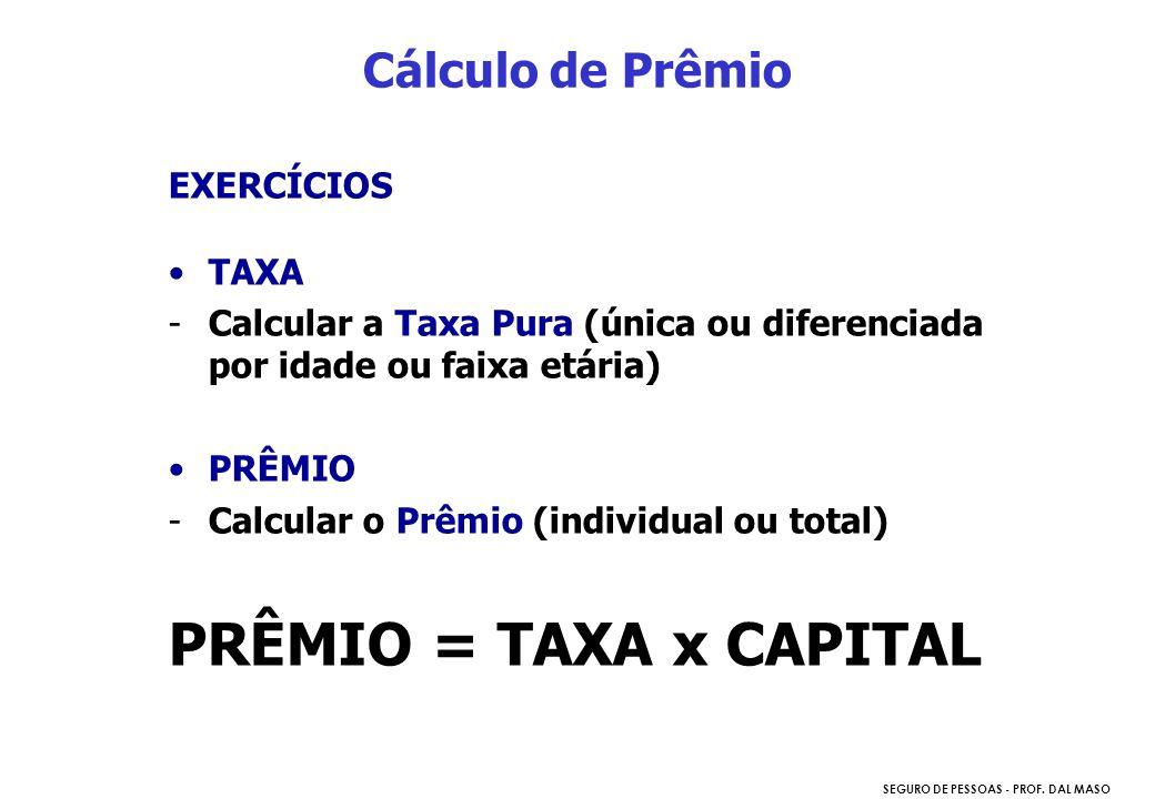 SEGURO DE PESSOAS - PROF. DAL MASO EXERCÍCIOS TAXA -Calcular a Taxa Pura (única ou diferenciada por idade ou faixa etária) PRÊMIO -Calcular o Prêmio (