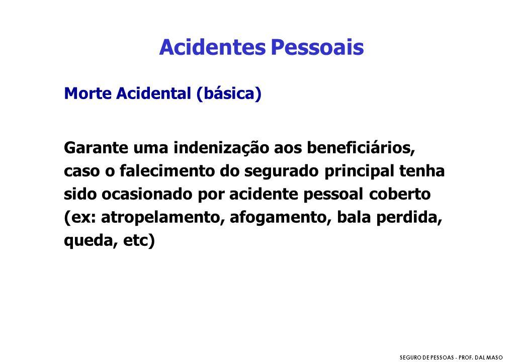 SEGURO DE PESSOAS - PROF. DAL MASO Morte Acidental (básica) Garante uma indenização aos beneficiários, caso o falecimento do segurado principal tenha