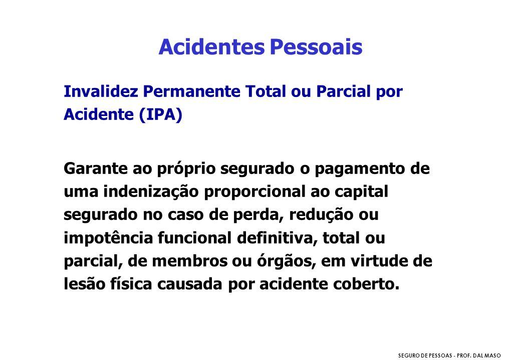 SEGURO DE PESSOAS - PROF. DAL MASO Invalidez Permanente Total ou Parcial por Acidente (IPA) Garante ao próprio segurado o pagamento de uma indenização