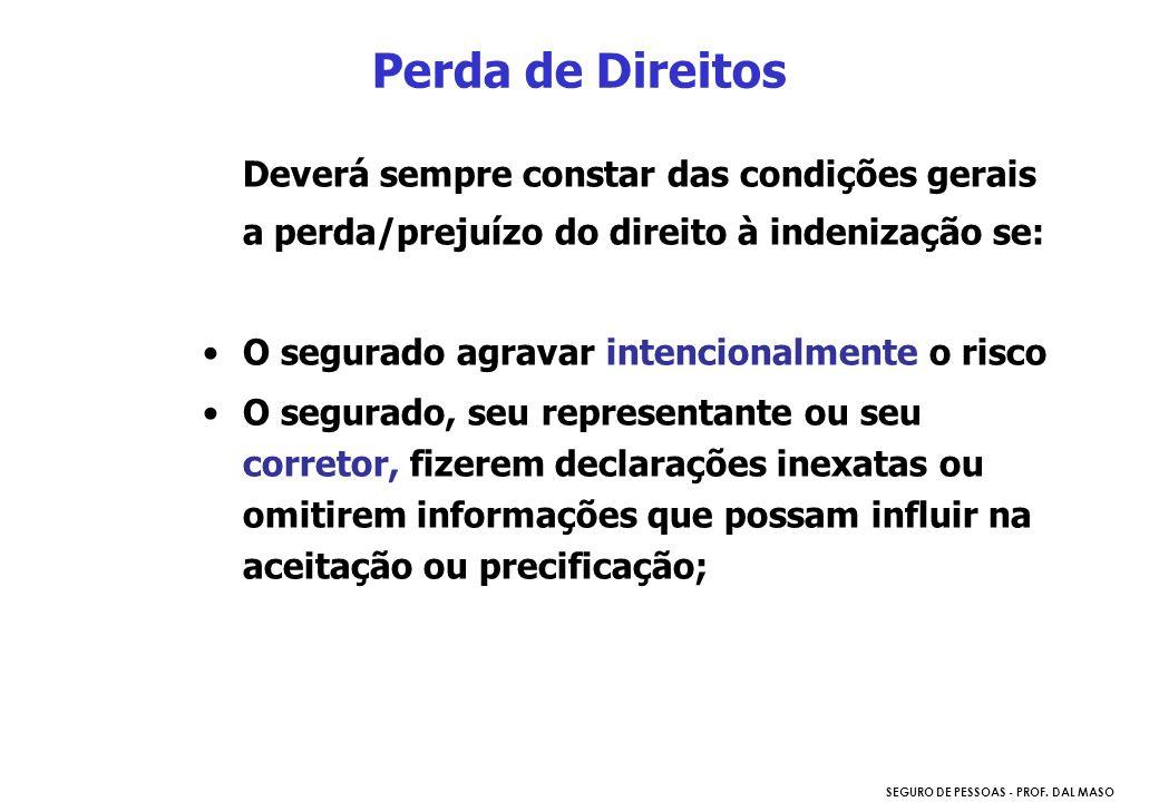 SEGURO DE PESSOAS - PROF. DAL MASO Deverá sempre constar das condições gerais a perda/prejuízo do direito à indenização se: O segurado agravar intenci
