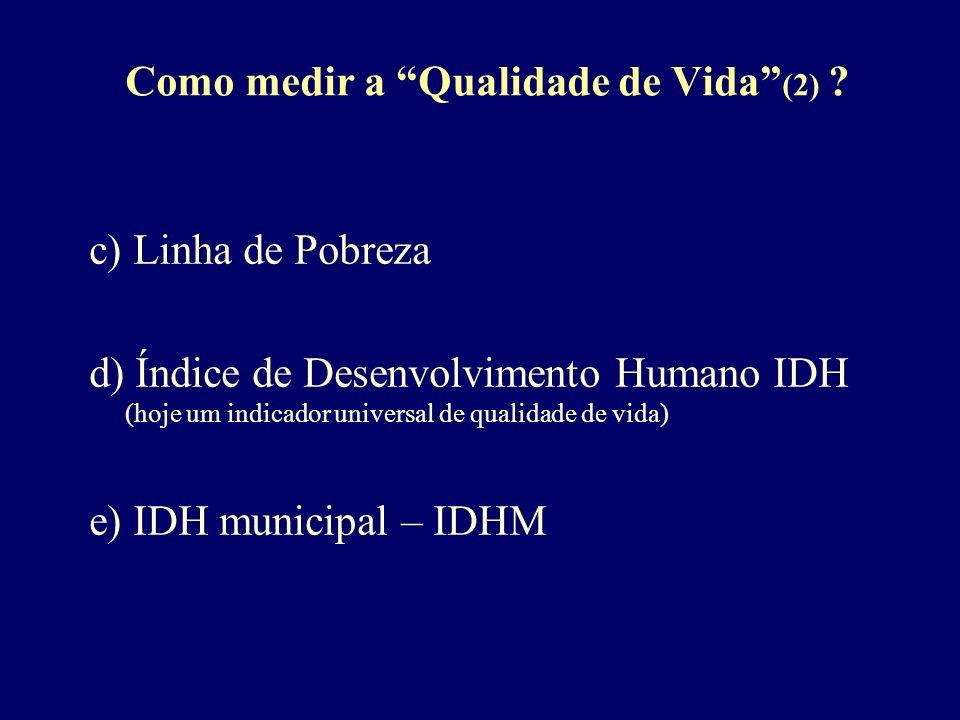 Como medir a Qualidade de Vida (2) ? c) Linha de Pobreza d) Índice de Desenvolvimento Humano IDH (hoje um indicador universal de qualidade de vida) e)