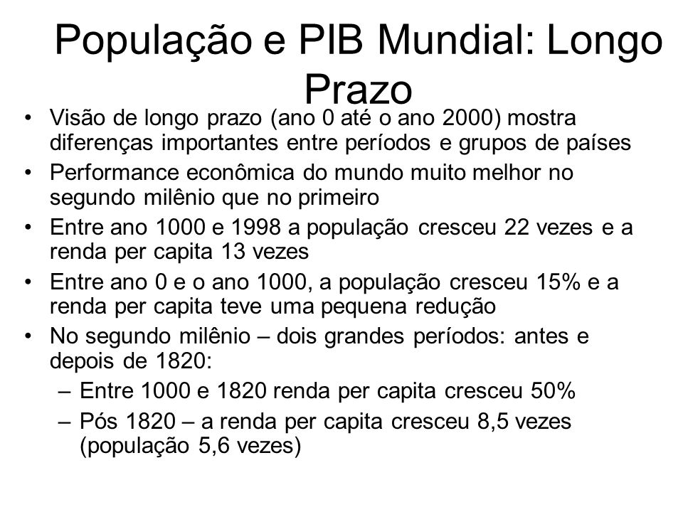 População e PIB Mundial: Longo Prazo Visão de longo prazo (ano 0 até o ano 2000) mostra diferenças importantes entre períodos e grupos de países Perfo
