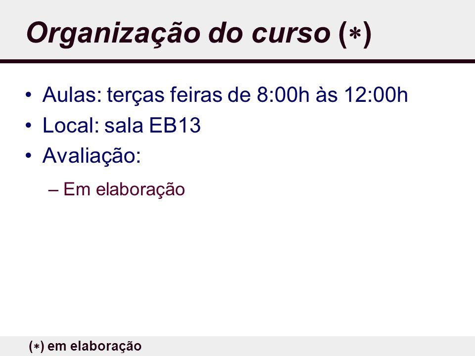 Organização do curso ( ) Aulas: terças feiras de 8:00h às 12:00h Local: sala EB13 Avaliação: –Em elaboração ( ) em elaboração