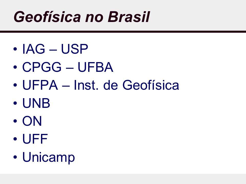 Geofísica no Brasil IAG – USP CPGG – UFBA UFPA – Inst. de Geofísica UNB ON UFF Unicamp