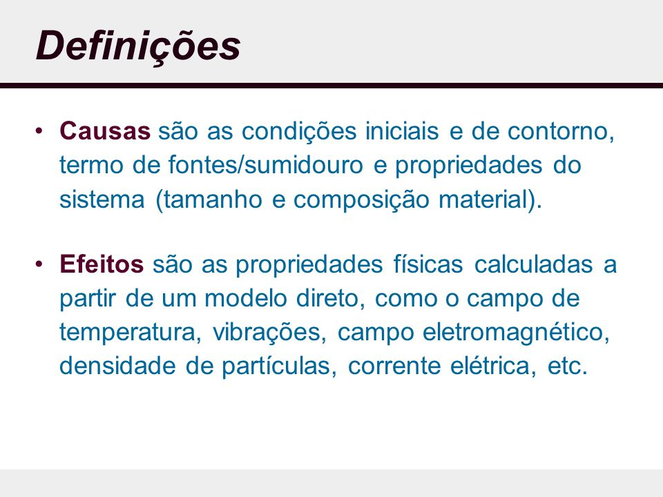 Definições Causas são as condições iniciais e de contorno, termo de fontes/sumidouro e propriedades do sistema (tamanho e composição material).