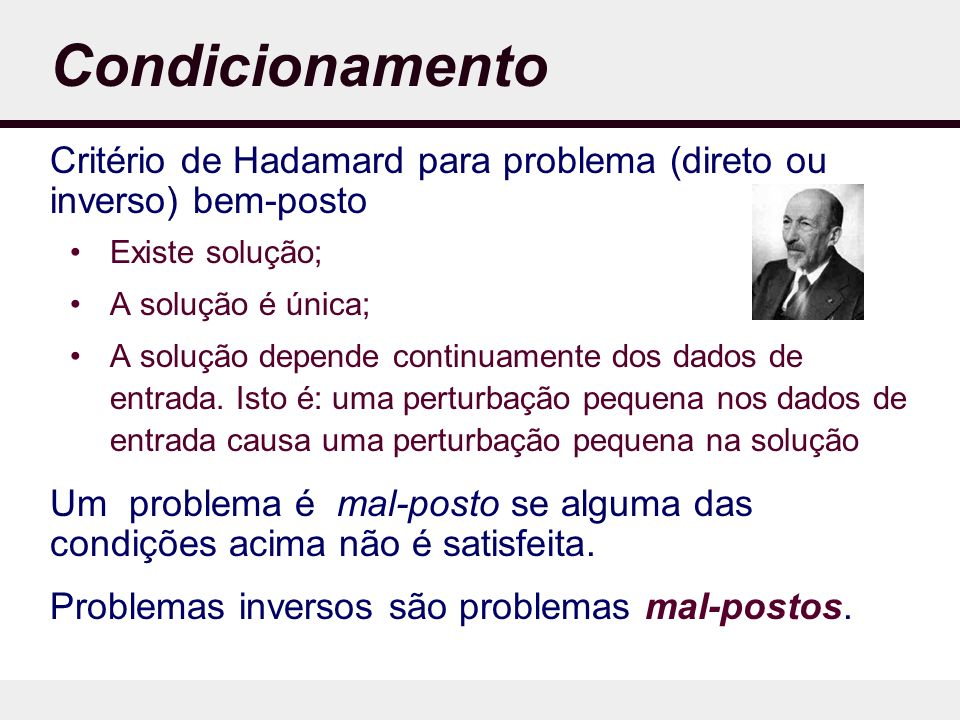 Condicionamento Critério de Hadamard para problema (direto ou inverso) bem-posto Existe solução; A solução é única; A solução depende continuamente dos dados de entrada.