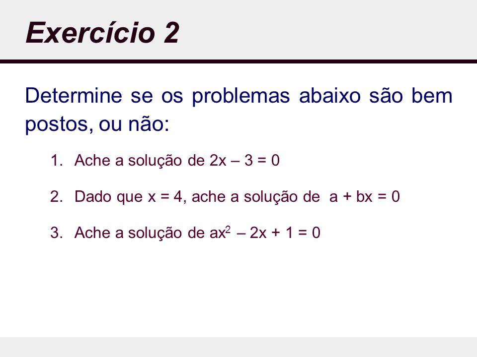Exercício 2 Determine se os problemas abaixo são bem postos, ou não: 1.Ache a solução de 2x – 3 = 0 2.Dado que x = 4, ache a solução de a + bx = 0 3.Ache a solução de ax 2 – 2x + 1 = 0