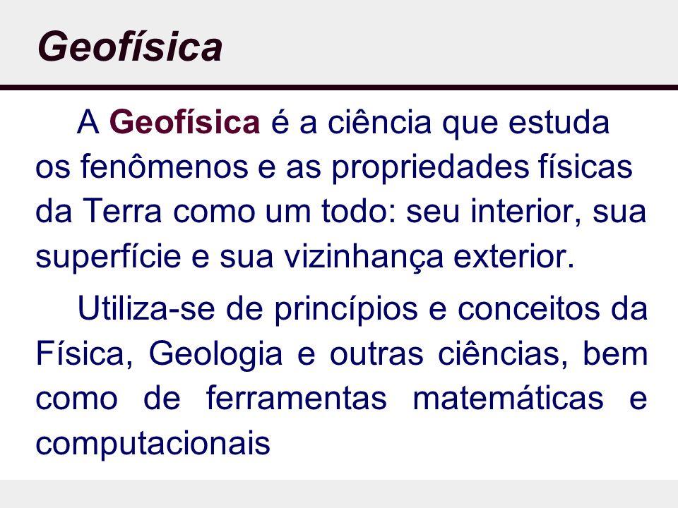 Geofísica A Geofísica é a ciência que estuda os fenômenos e as propriedades físicas da Terra como um todo: seu interior, sua superfície e sua vizinhança exterior.