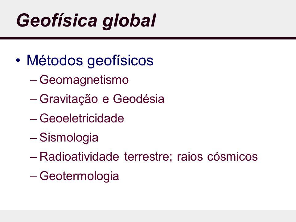 Geofísica global Métodos geofísicos –Geomagnetismo –Gravitação e Geodésia –Geoeletricidade –Sismologia –Radioatividade terrestre; raios cósmicos –Geotermologia