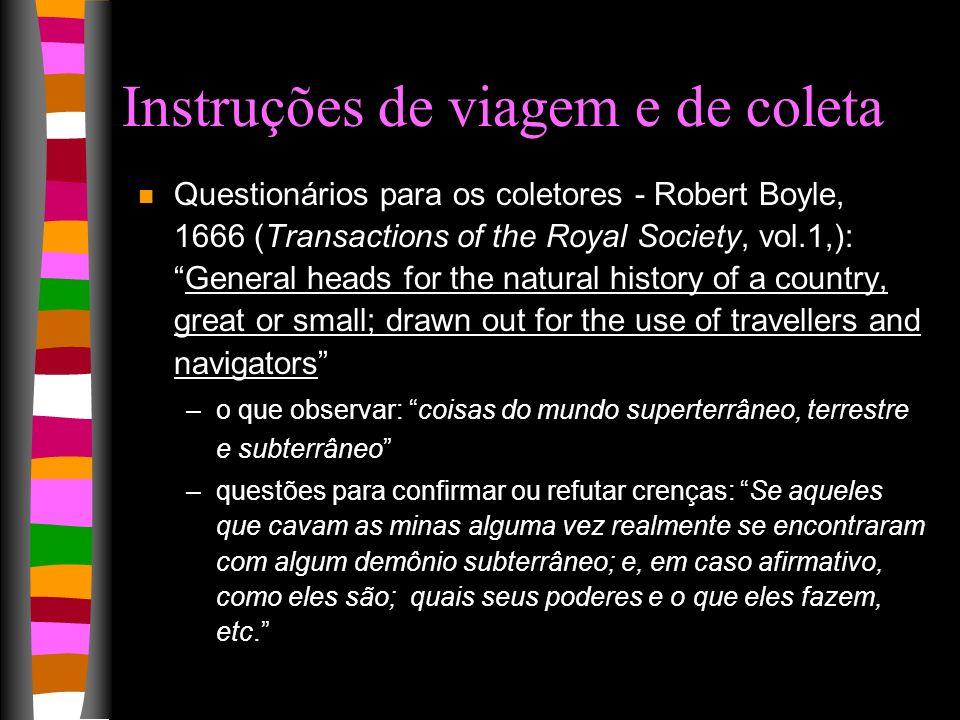 Instruções de viagem e de coleta n Questionários para os coletores - Robert Boyle, 1666 (Transactions of the Royal Society, vol.1,):General heads for
