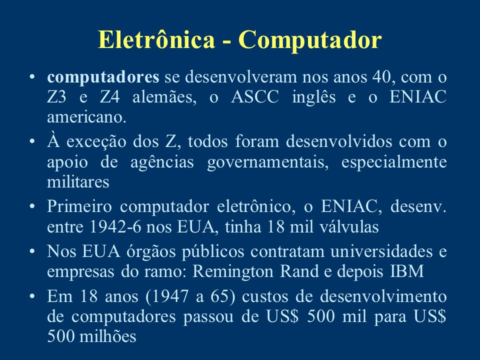Eletrônica - Computador computadores se desenvolveram nos anos 40, com o Z3 e Z4 alemães, o ASCC inglês e o ENIAC americano. À exceção dos Z, todos fo
