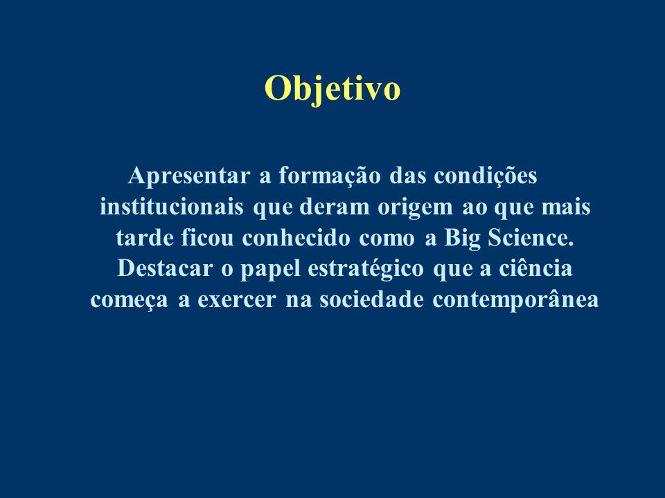 Objetivo Apresentar a formação das condições institucionais que deram origem ao que mais tarde ficou conhecido como a Big Science. Destacar o papel es