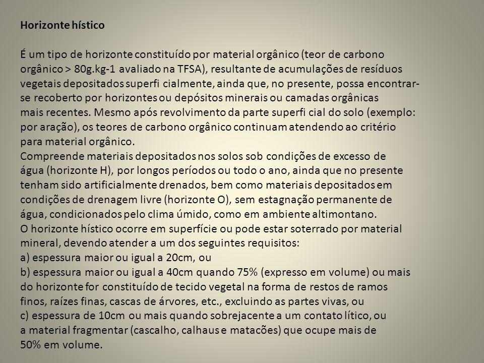 Horizonte hístico É um tipo de horizonte constituído por material orgânico (teor de carbono orgânico > 80g.kg-1 avaliado na TFSA), resultante de acumu
