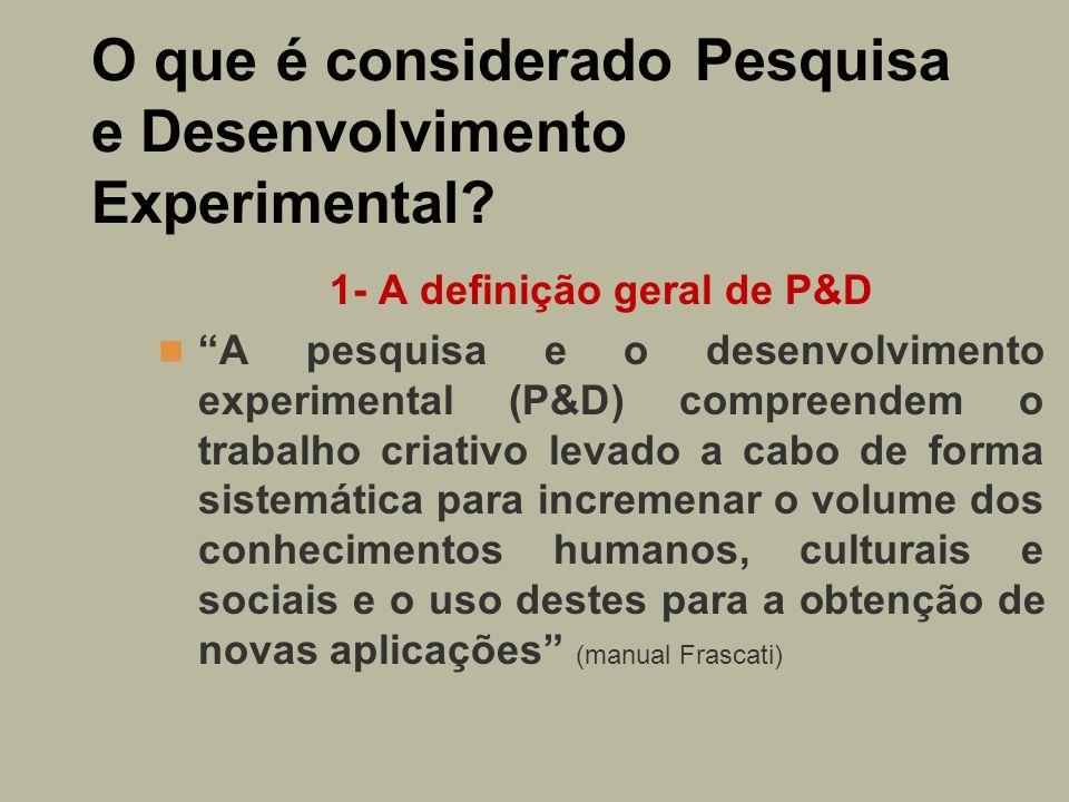 O que é considerado Pesquisa e Desenvolvimento Experimental? 1- A definição geral de P&D A pesquisa e o desenvolvimento experimental (P&D) compreendem