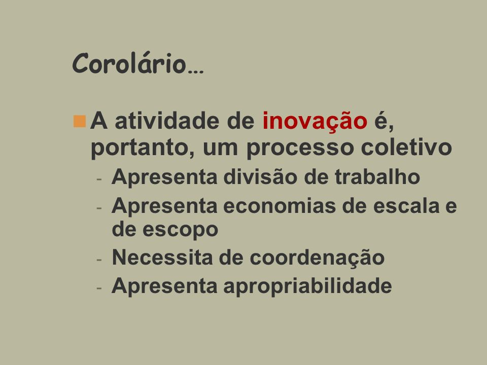 Corolário… A atividade de inovação é, portanto, um processo coletivo - Apresenta divisão de trabalho - Apresenta economias de escala e de escopo - Nec