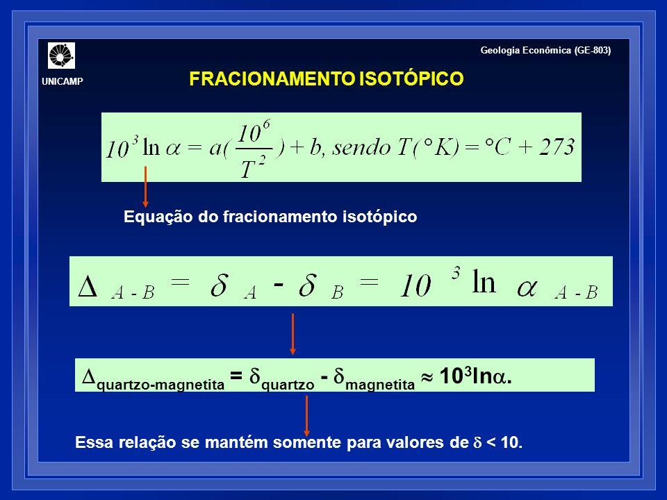 UNICAMP Geologia Econômica (GE-803) FRACIONAMENTO ISOTÓPICO Equação do fracionamento isotópico quartzo-magnetita = quartzo - magnetita 10 3 ln. Essa r