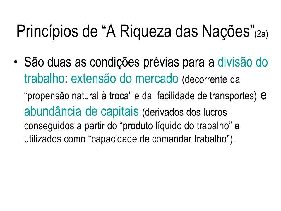 Princípios de A Riqueza das Nações (2a) São duas as condições prévias para a divisão do trabalho: extensão do mercado (decorrente da propensão natural