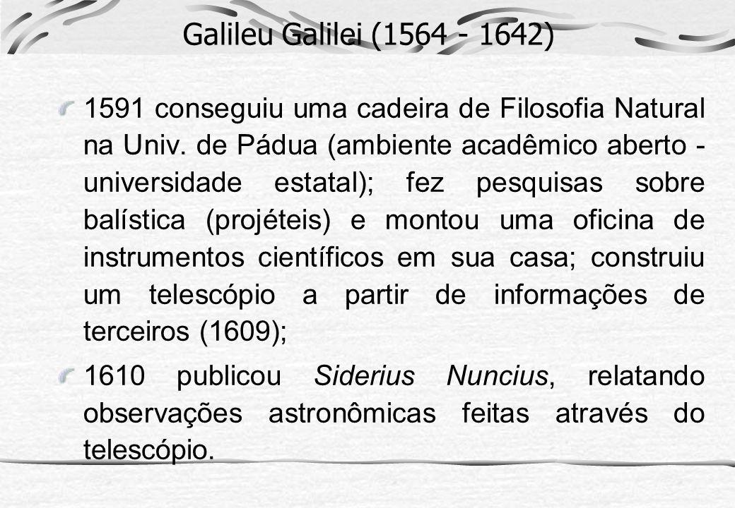 Galileu Galilei (1564 - 1642) 1591 conseguiu uma cadeira de Filosofia Natural na Univ. de Pádua (ambiente acadêmico aberto - universidade estatal); fe